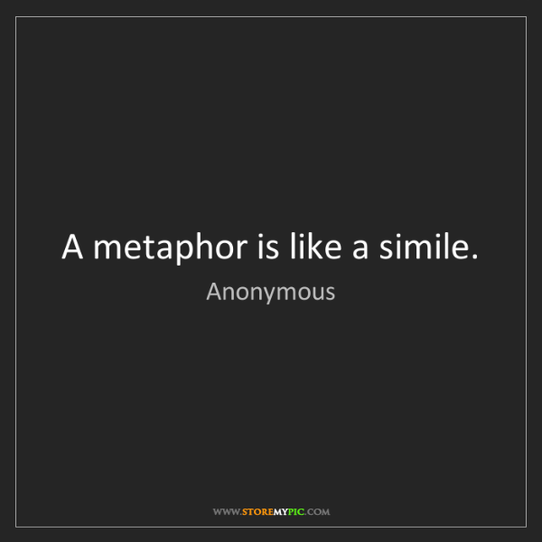 Anonymous: A metaphor is like a simile.