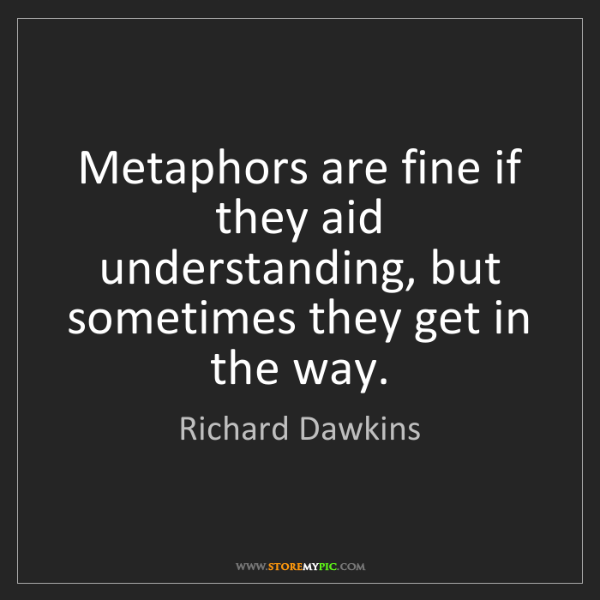 Richard Dawkins: Metaphors are fine if they aid understanding, but sometimes...