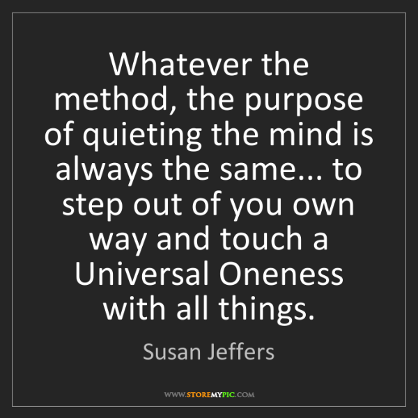 Susan Jeffers: Whatever the method, the purpose of quieting the mind...