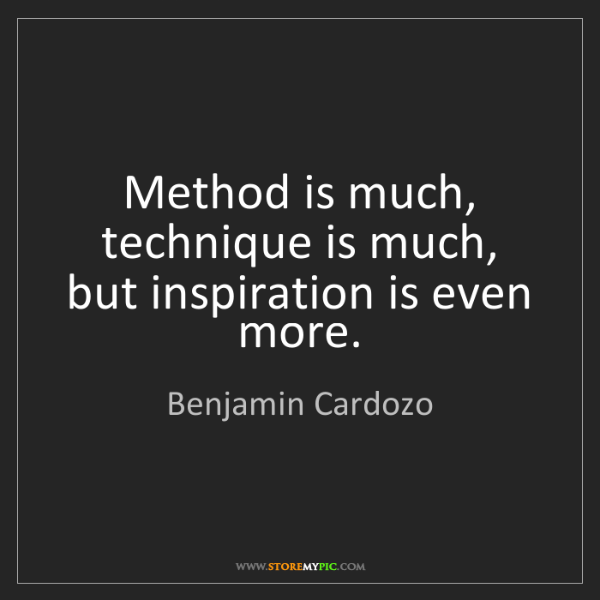 Benjamin Cardozo: Method is much, technique is much, but inspiration is...