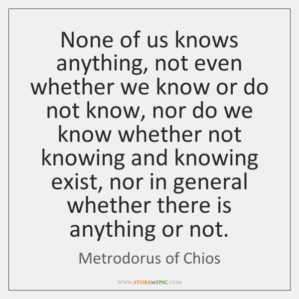 None of us knows anything, not even whether we know or do ...