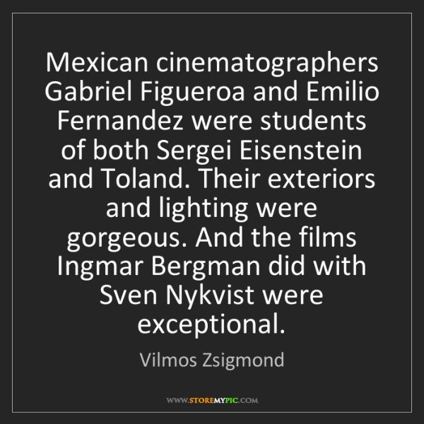 Vilmos Zsigmond: Mexican cinematographers Gabriel Figueroa and Emilio...