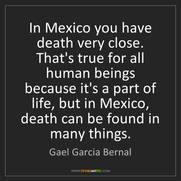 Gael Garcia Bernal: In Mexico you have death very close. That's true for...