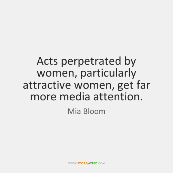 Acts perpetrated by women, particularly attractive women, get far more media attention.