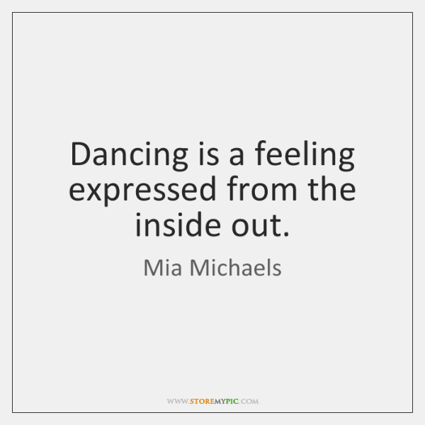 Dancing is a feeling expressed from the inside out.
