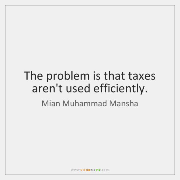 The problem is that taxes aren't used efficiently.
