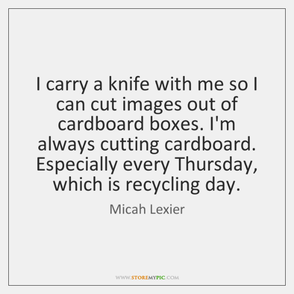 I carry a knife with me so I can cut images out ...