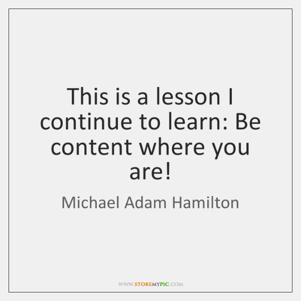 This is a lesson I continue to learn: Be content where you ...
