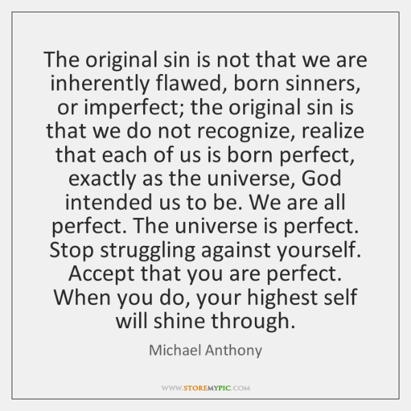 The original sin is not that we are inherently flawed, born sinners, ...
