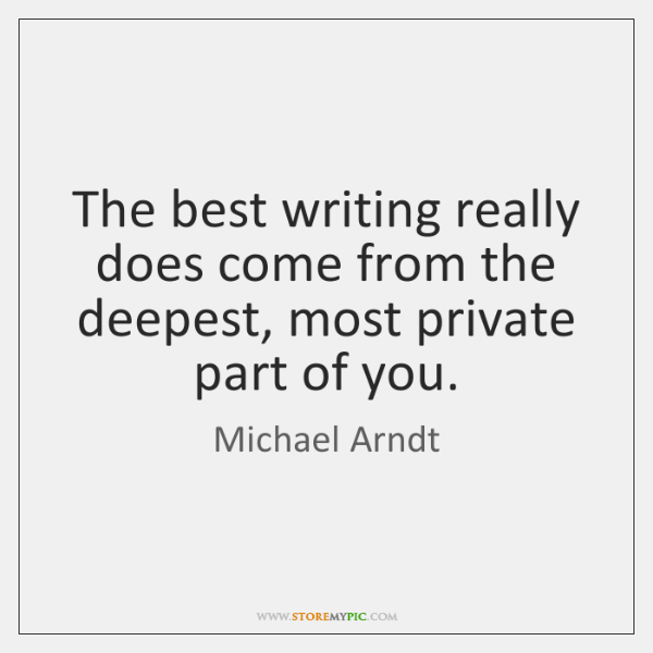 The best writing really does come from the deepest, most private part ...