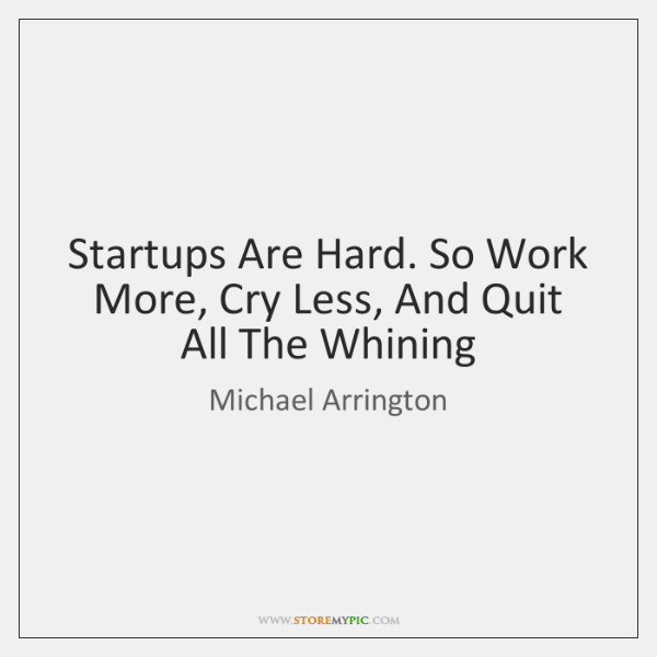 Startups Are Hard. So Work More, Cry Less, And Quit All The ...