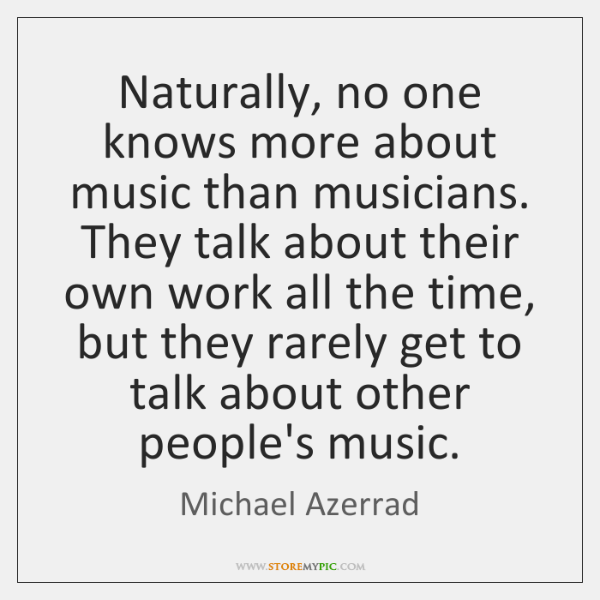 Naturally, no one knows more about music than musicians. They talk about ...