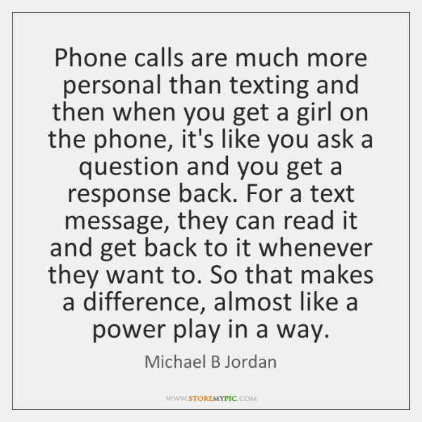 Phone calls are much more personal than texting and then when you ...