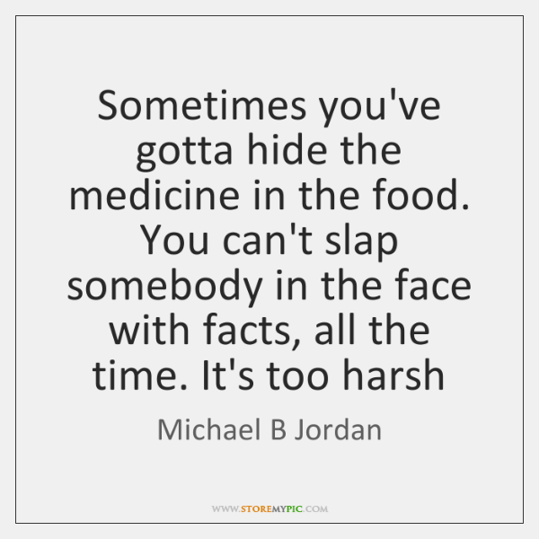 Sometimes you've gotta hide the medicine in the food. You can't slap ...