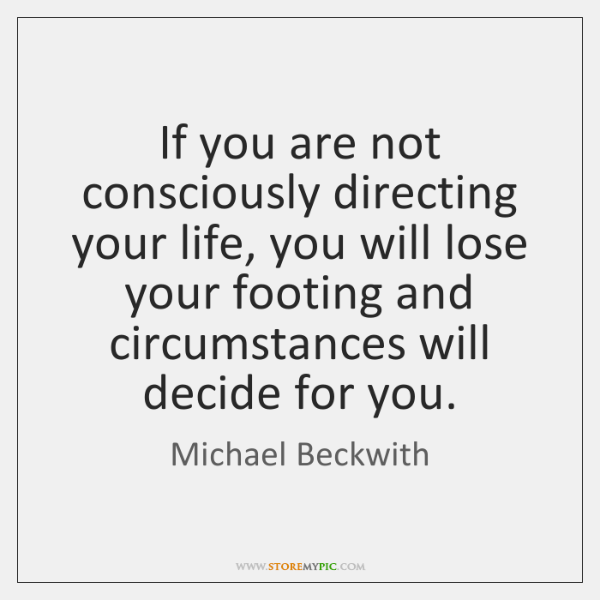 If you are not consciously directing your life, you will lose your ...