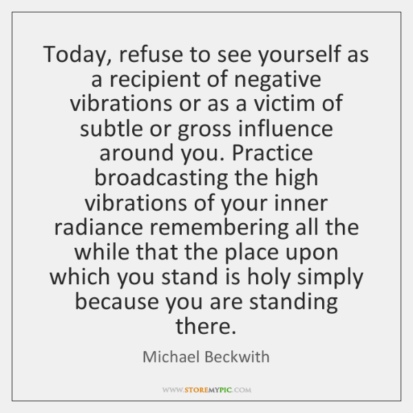 Today, refuse to see yourself as a recipient of negative vibrations or ...