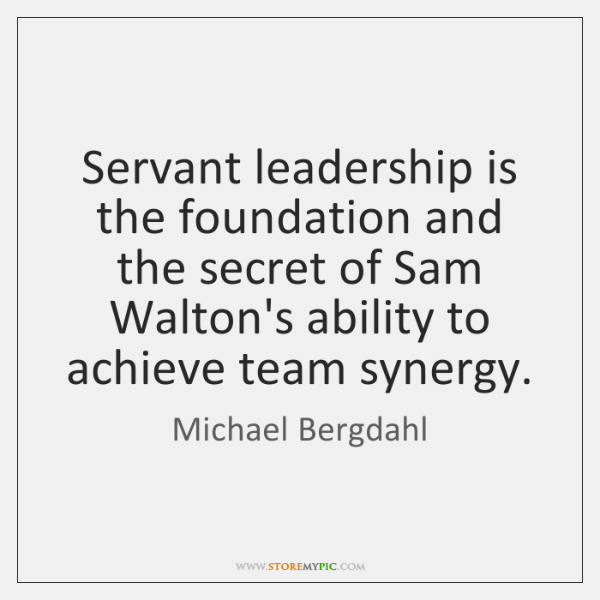 Servant leadership is the foundation and the secret of Sam Walton's ability ...
