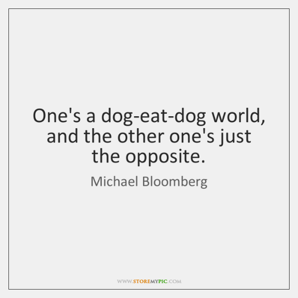 One's a dog-eat-dog world, and the other one's just the opposite.