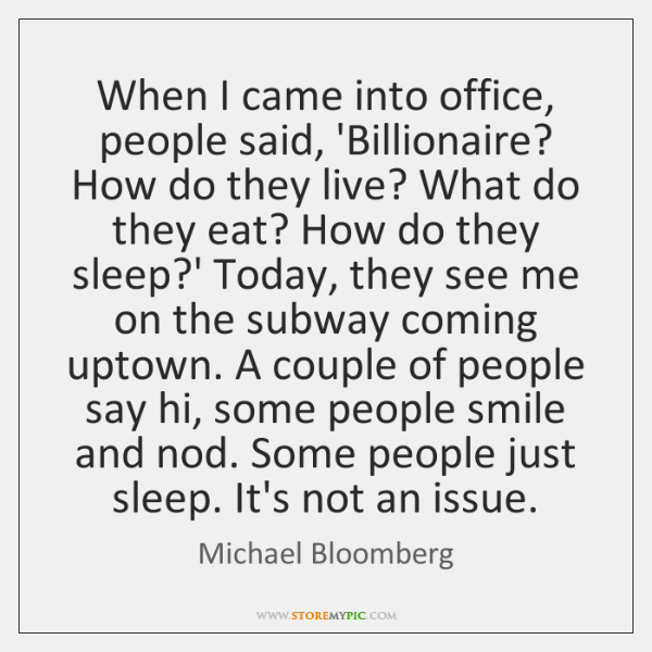When I came into office, people said, 'Billionaire? How do they live? ...
