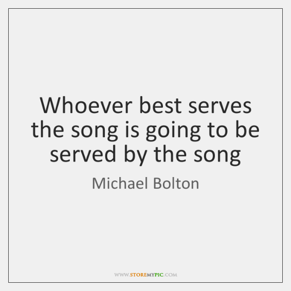 Whoever best serves the song is going to be served by the ...