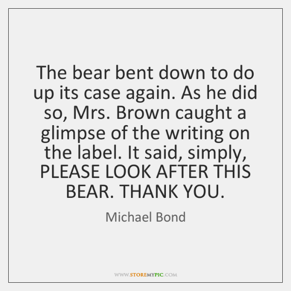 The bear bent down to do up its case again. As he ...