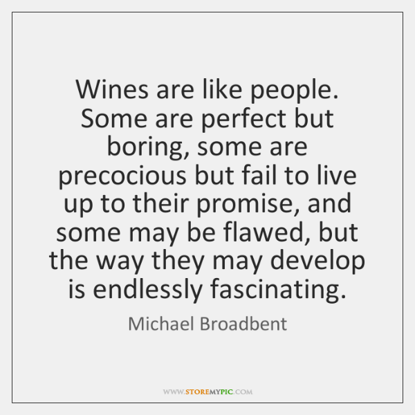 Wines are like people. Some are perfect but boring, some are precocious ...