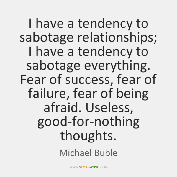 I have a tendency to sabotage relationships; I have a tendency to ...