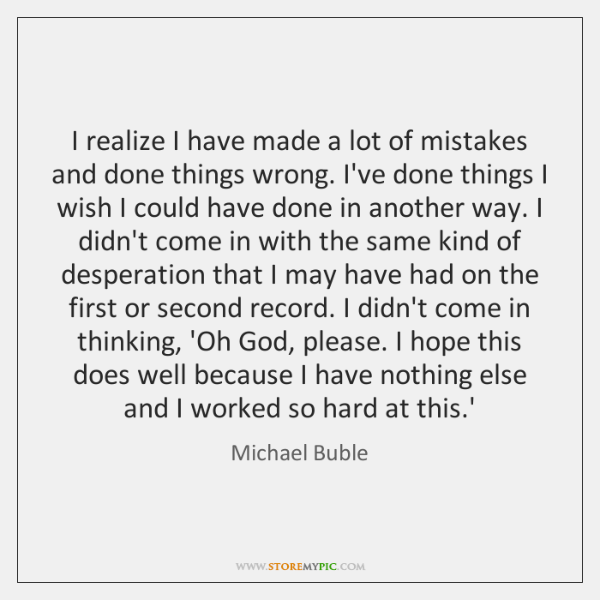 I realize I have made a lot of mistakes and done things ...