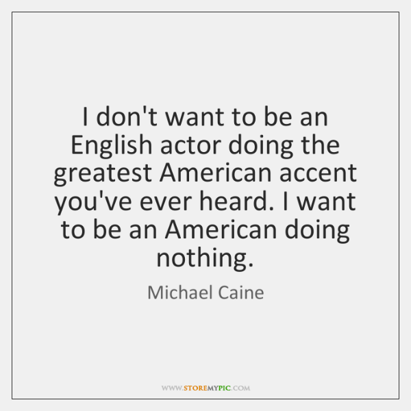 I don't want to be an English actor doing the greatest American ...