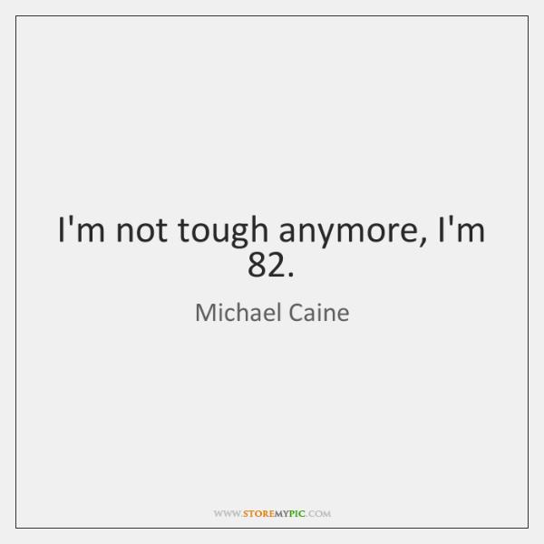 I'm not tough anymore, I'm 82.