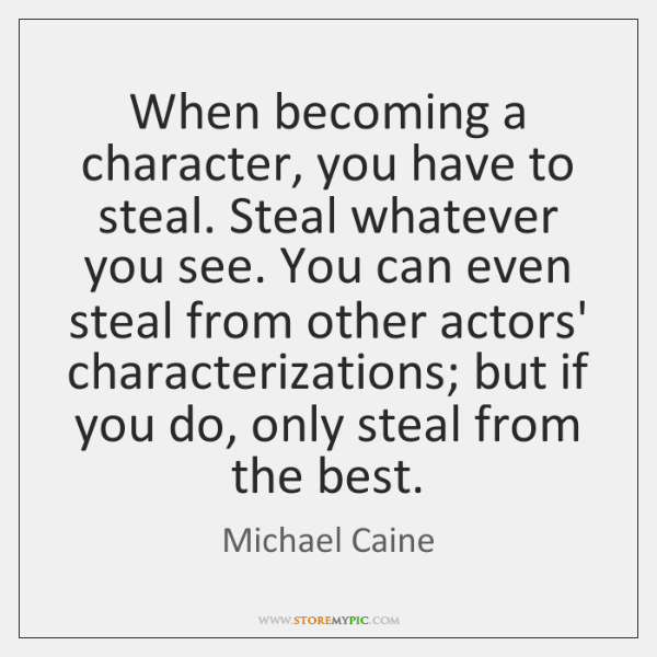 When becoming a character, you have to steal. Steal whatever you see. ...