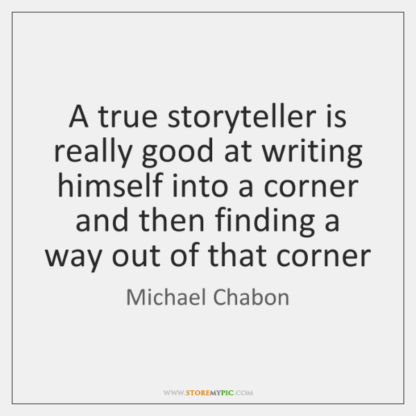 A true storyteller is really good at writing himself into a corner ...