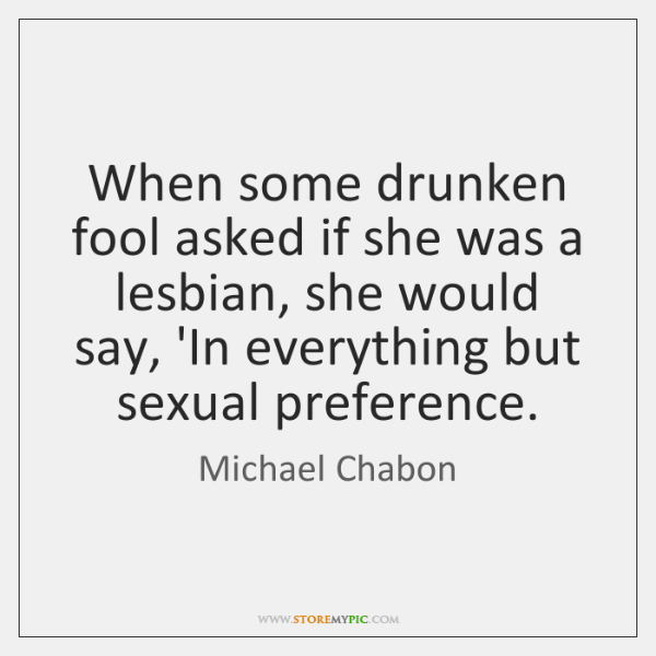 When some drunken fool asked if she was a lesbian, she would ...