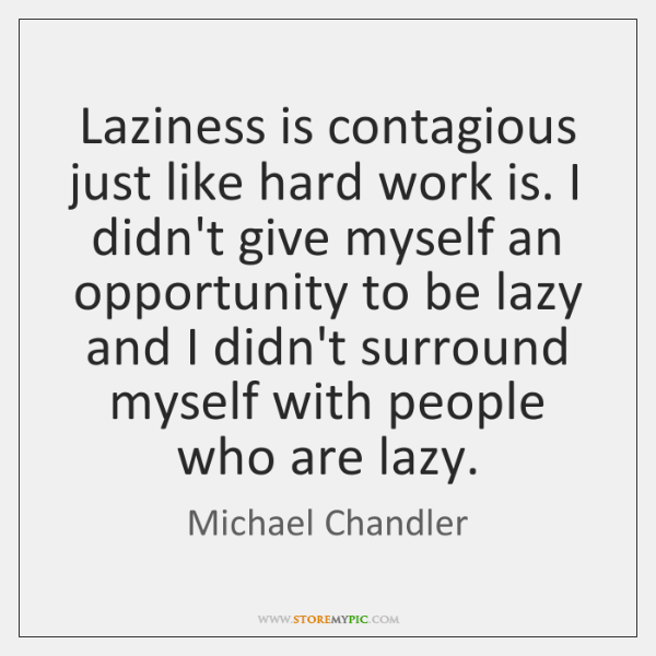 Laziness is contagious just like hard work is. I didn't give myself ...