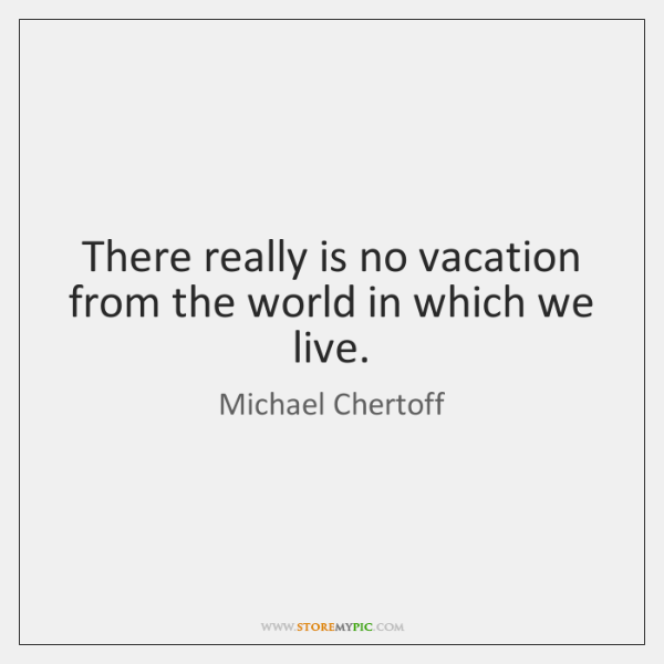 There really is no vacation from the world in which we live.