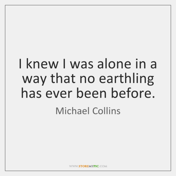 I knew I was alone in a way that no earthling has ...