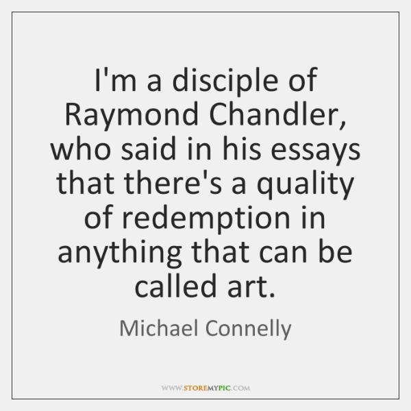 I'm a disciple of Raymond Chandler, who said in his essays that ...
