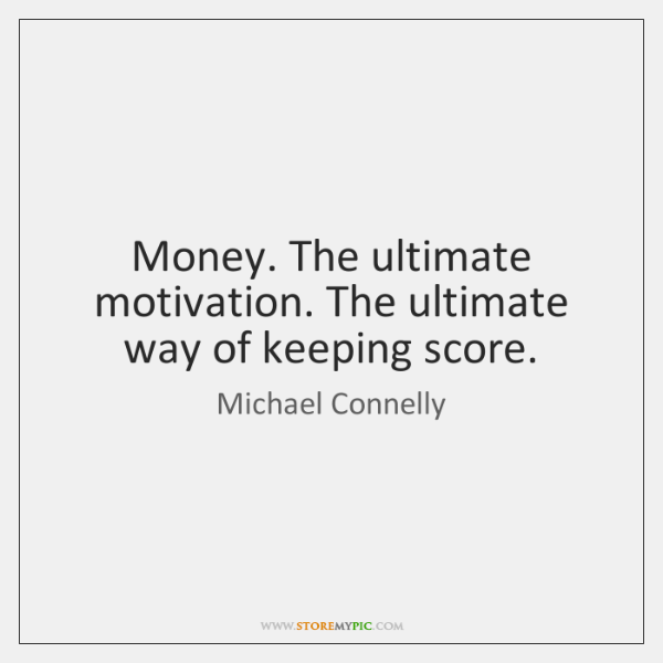 Money. The ultimate motivation. The ultimate way of keeping score.