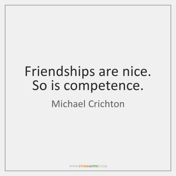 Friendships are nice. So is competence.