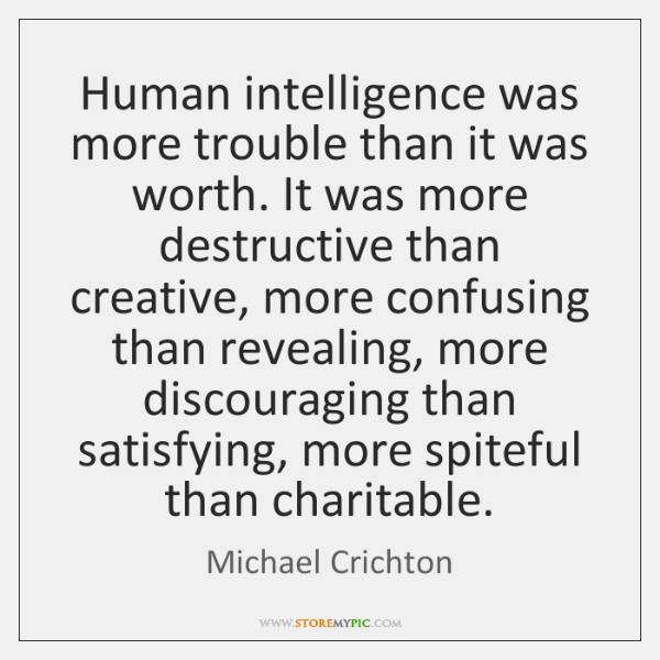 Human intelligence was more trouble than it was worth. It was more ...