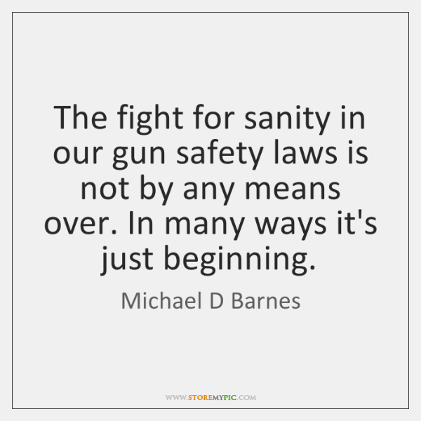 The fight for sanity in our gun safety laws is not by ...