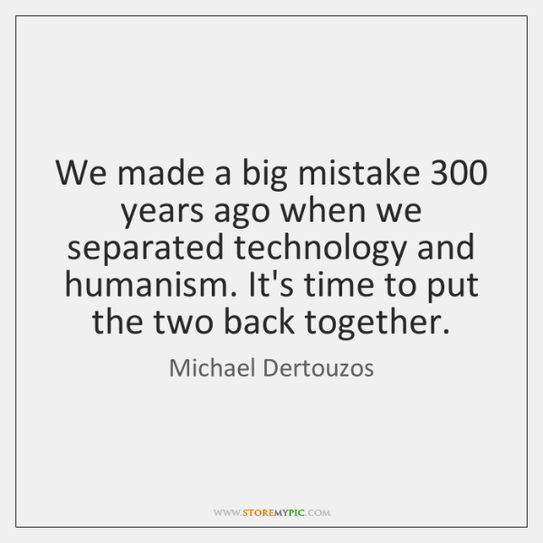 We made a big mistake 300 years ago when we separated technology and ...