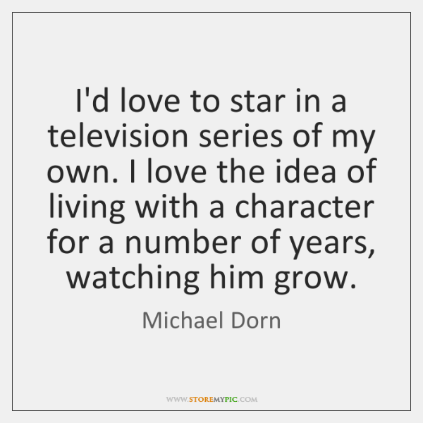 I'd love to star in a television series of my own. I ...