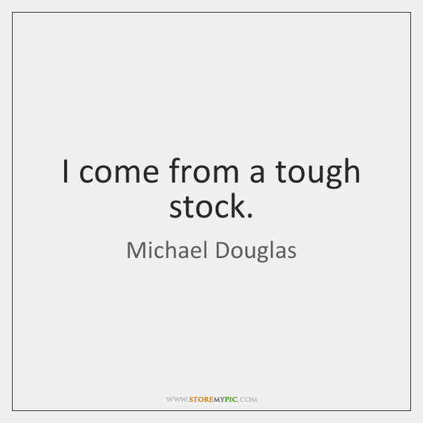 I come from a tough stock.