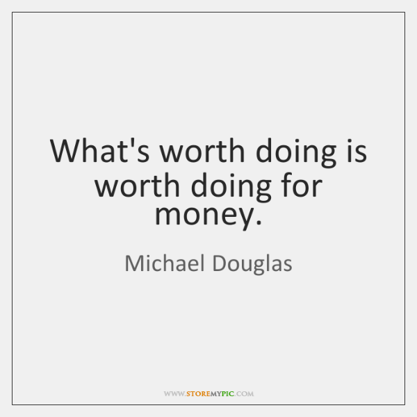 What's worth doing is worth doing for money.