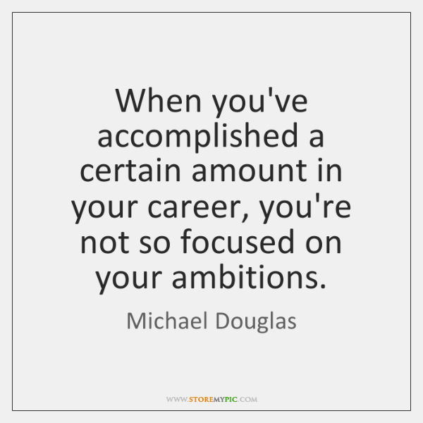 When you've accomplished a certain amount in your career, you're not so ...