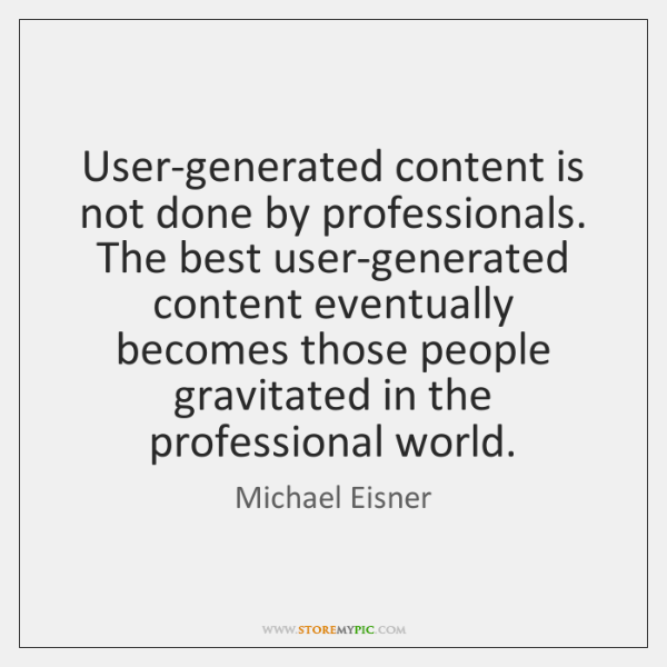 User-generated content is not done by professionals. The best user-generated content eventually ...