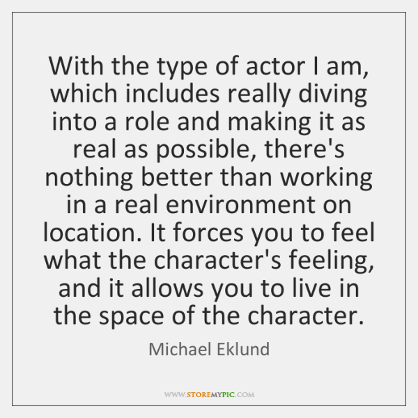 With the type of actor I am, which includes really diving into ...