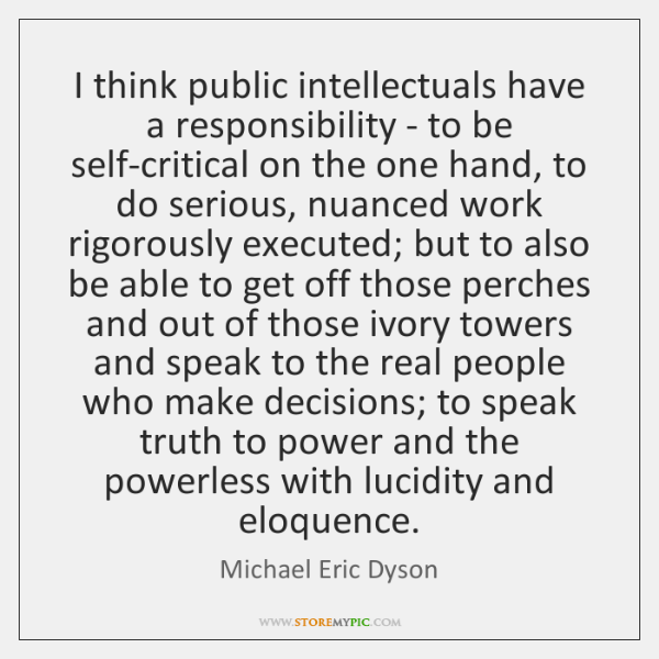 I think public intellectuals have a responsibility - to be self-critical on ...