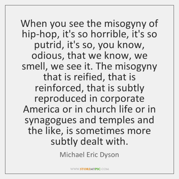 When you see the misogyny of hip-hop, it's so horrible, it's so ...
